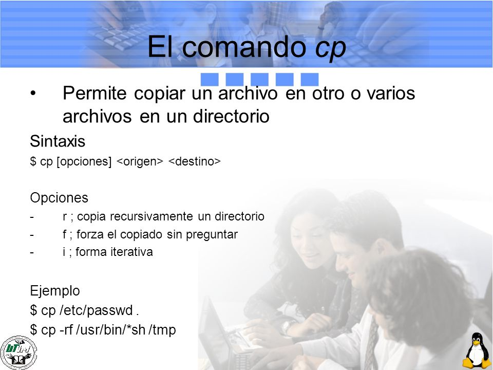 El comando cp Permite copiar un archivo en otro o varios archivos en un directorio. Sintaxis. $ cp [opciones] <origen> <destino>